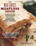 The Meat Lover's Meatless Cookbook: Vegetarian Recipes Carnivores Will Devour