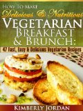 How To Make Delicious & Nutritious Vegetarian Breakfast & Brunch: 47 Fast, Easy & Delicious Vegetarian Recipes Reviews