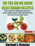 On The Go No Cook Vegetarian Recipes (Volume 1) (Easy Healthy and Delicious No Cook Vegetarian Lunch Recipes for the On the Go Non Cook) Reviews